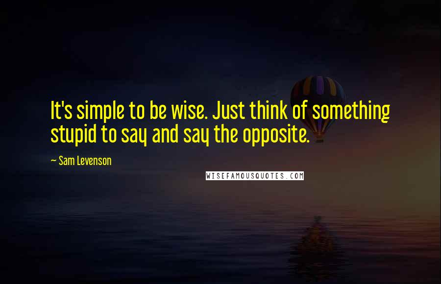 Sam Levenson quotes: It's simple to be wise. Just think of something stupid to say and say the opposite.