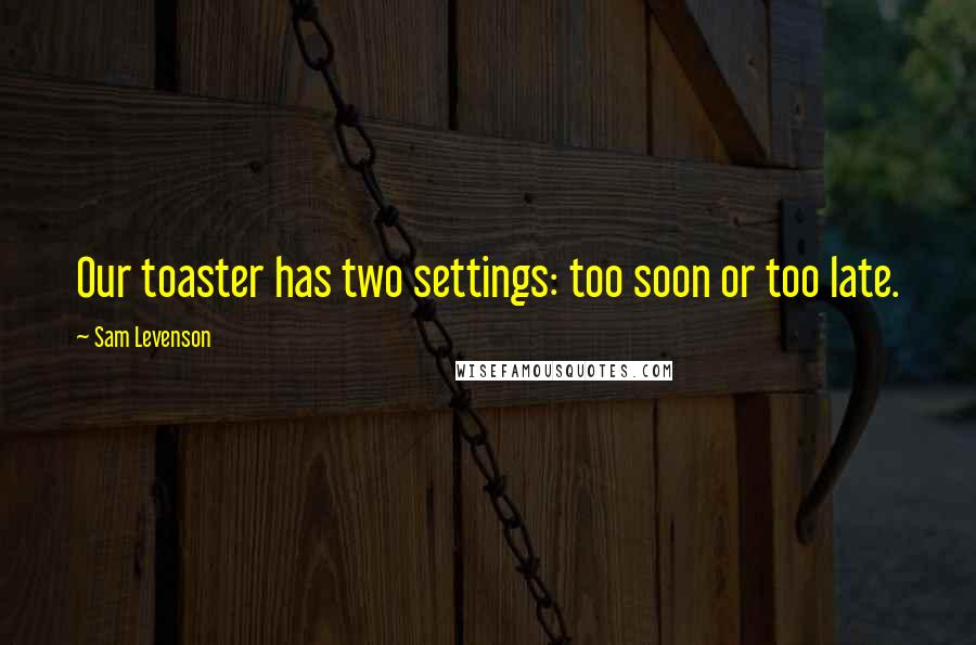 Sam Levenson quotes: Our toaster has two settings: too soon or too late.