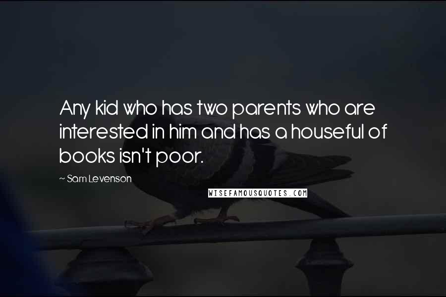 Sam Levenson quotes: Any kid who has two parents who are interested in him and has a houseful of books isn't poor.
