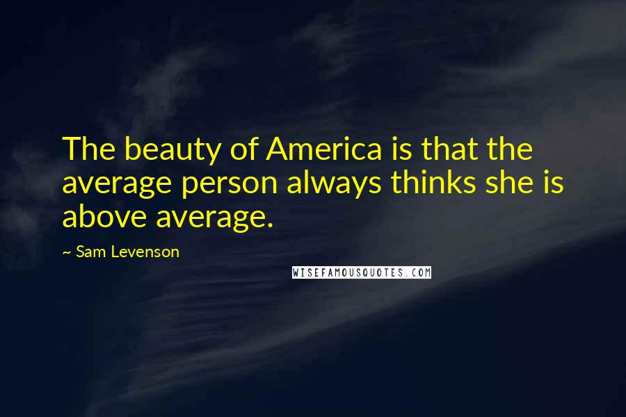 Sam Levenson quotes: The beauty of America is that the average person always thinks she is above average.