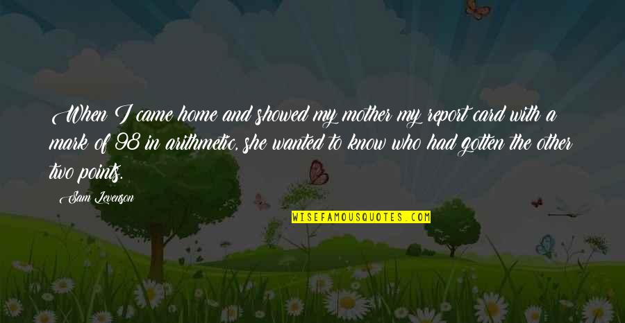 Sam Levenson Quotes By Sam Levenson: When I came home and showed my mother