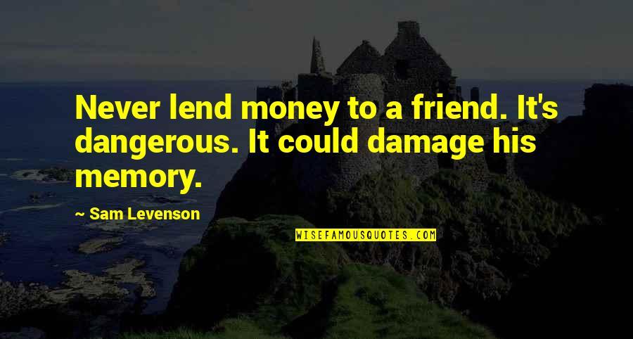 Sam Levenson Quotes By Sam Levenson: Never lend money to a friend. It's dangerous.