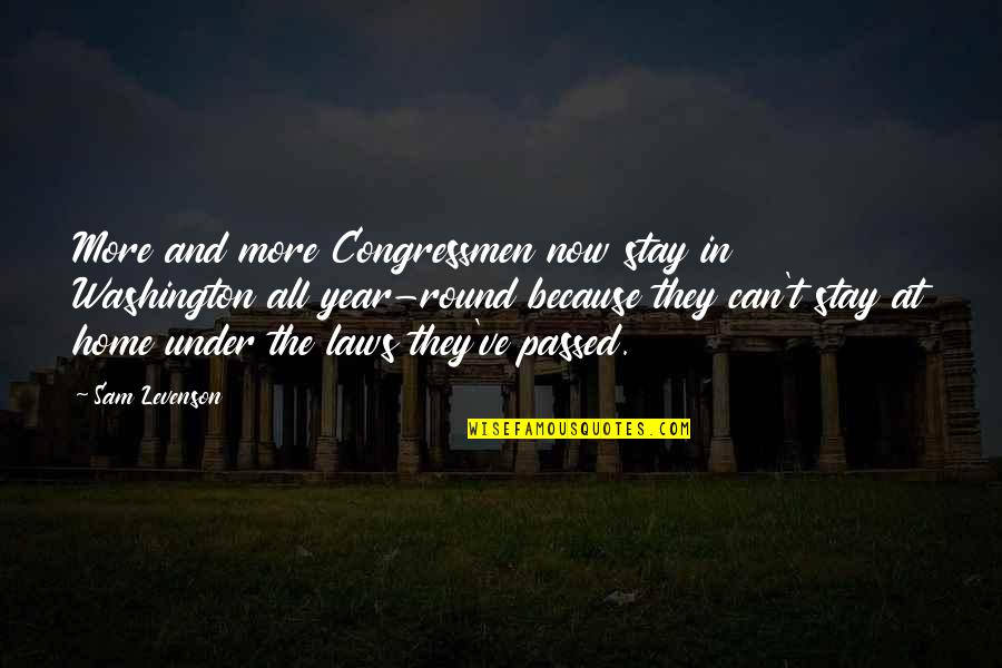 Sam Levenson Quotes By Sam Levenson: More and more Congressmen now stay in Washington