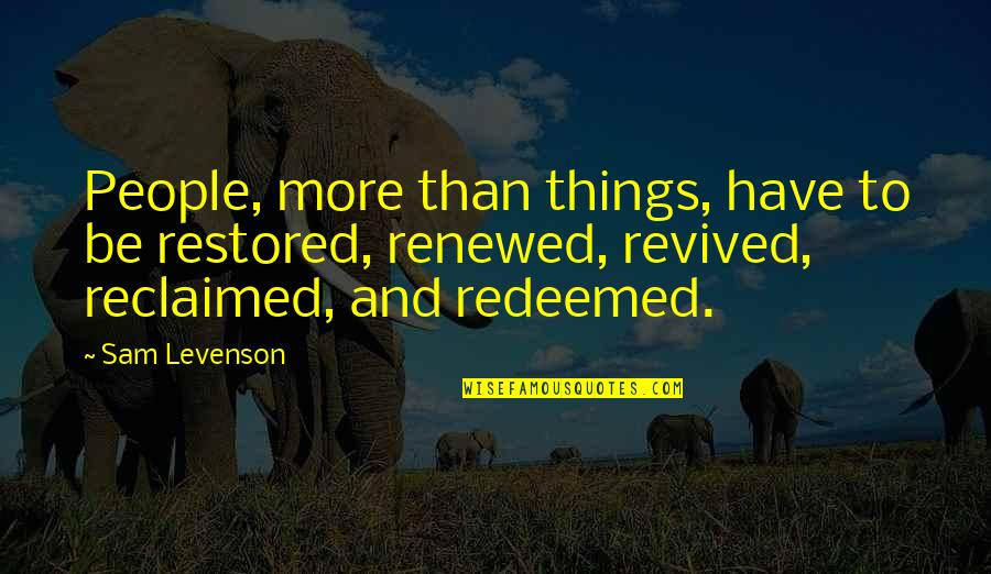 Sam Levenson Quotes By Sam Levenson: People, more than things, have to be restored,