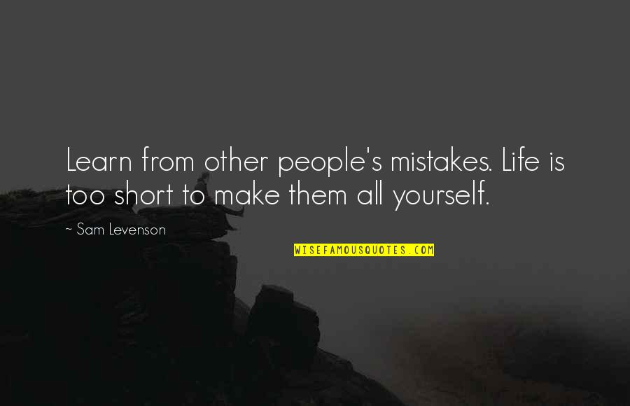 Sam Levenson Quotes By Sam Levenson: Learn from other people's mistakes. Life is too