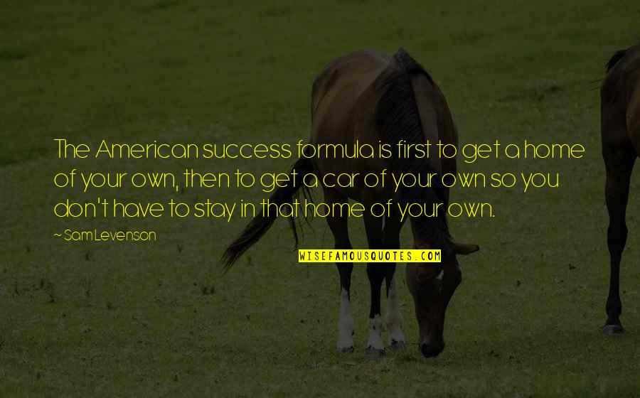 Sam Levenson Quotes By Sam Levenson: The American success formula is first to get