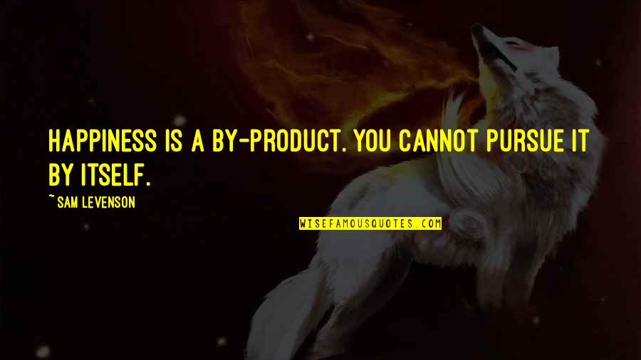 Sam Levenson Quotes By Sam Levenson: Happiness is a by-product. You cannot pursue it