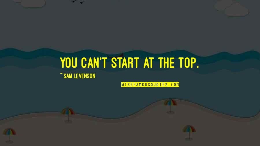 Sam Levenson Quotes By Sam Levenson: You can't start at the top.