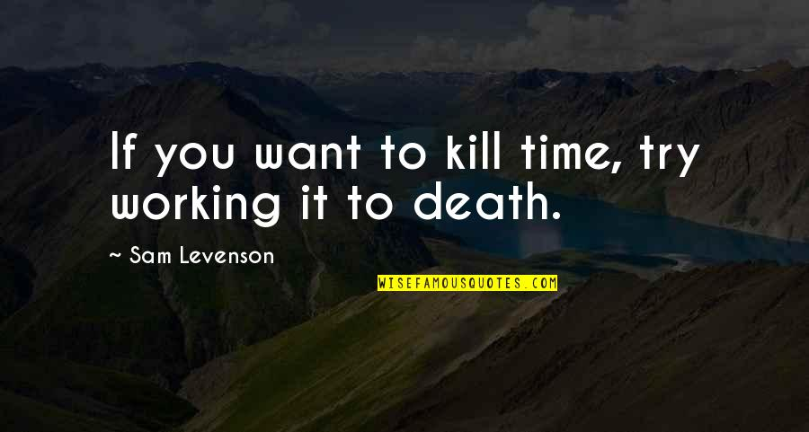 Sam Levenson Quotes By Sam Levenson: If you want to kill time, try working