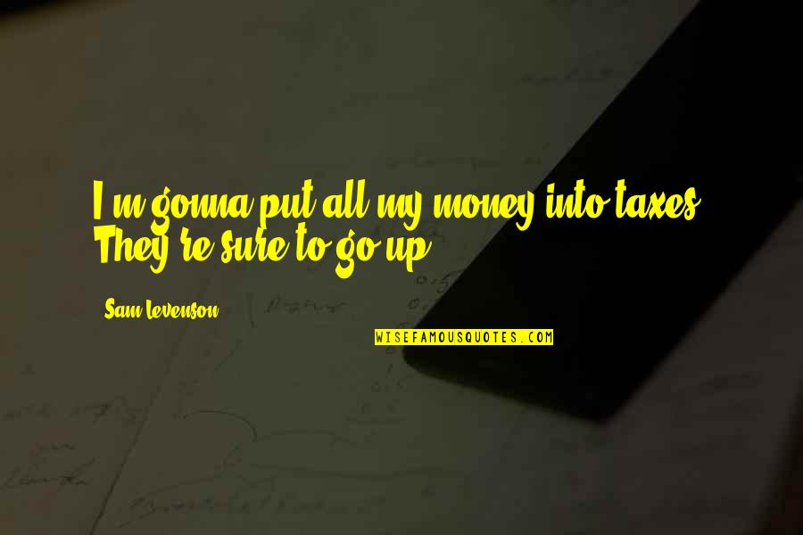 Sam Levenson Quotes By Sam Levenson: I'm gonna put all my money into taxes.