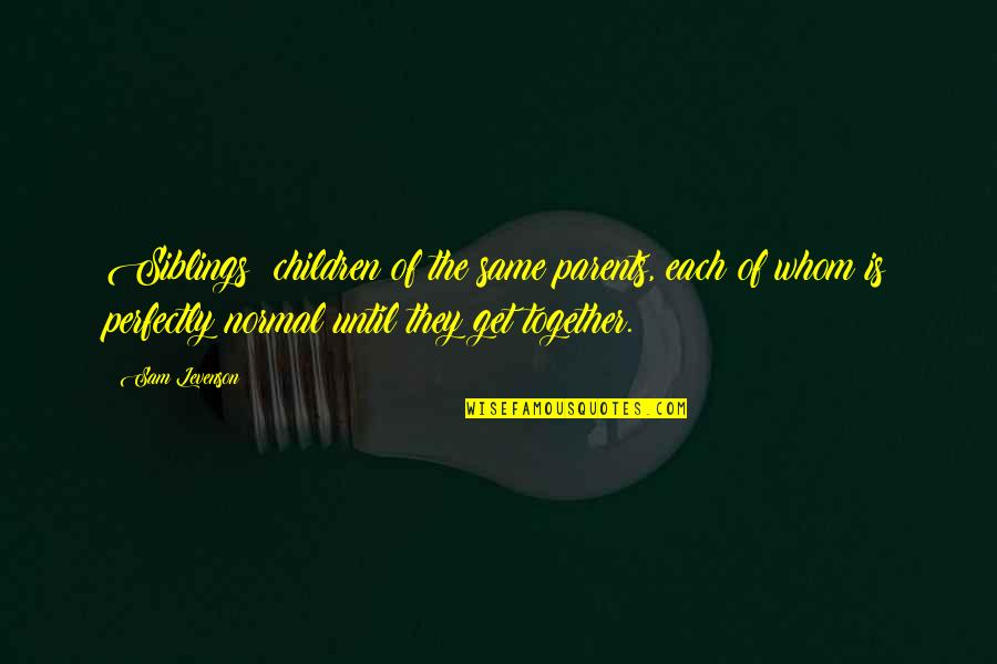 Sam Levenson Quotes By Sam Levenson: Siblings: children of the same parents, each of