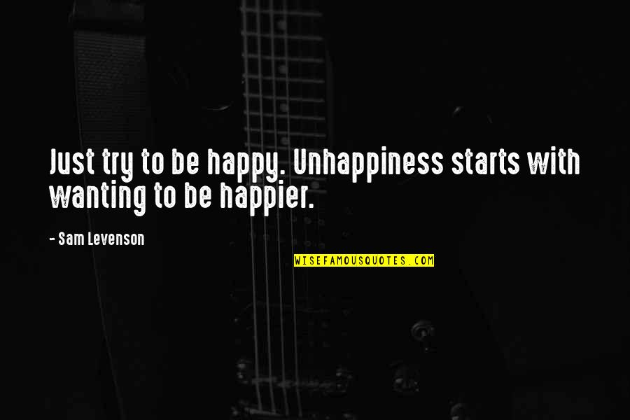 Sam Levenson Quotes By Sam Levenson: Just try to be happy. Unhappiness starts with