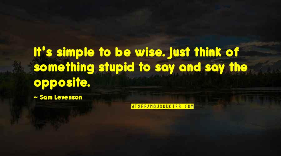 Sam Levenson Quotes By Sam Levenson: It's simple to be wise. Just think of