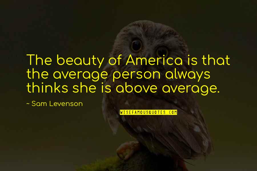 Sam Levenson Quotes By Sam Levenson: The beauty of America is that the average
