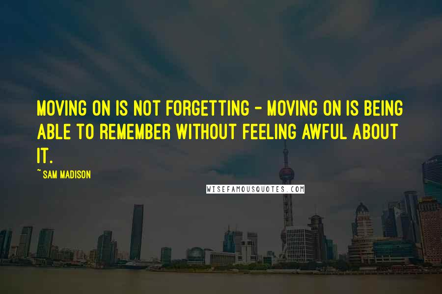 Sam Madison quotes: Moving on is not forgetting - moving on is being able to remember without feeling awful about it.