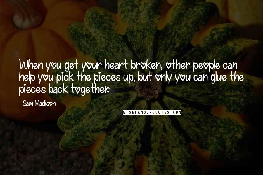 Sam Madison quotes: When you get your heart broken, other people can help you pick the pieces up, but only you can glue the pieces back together.