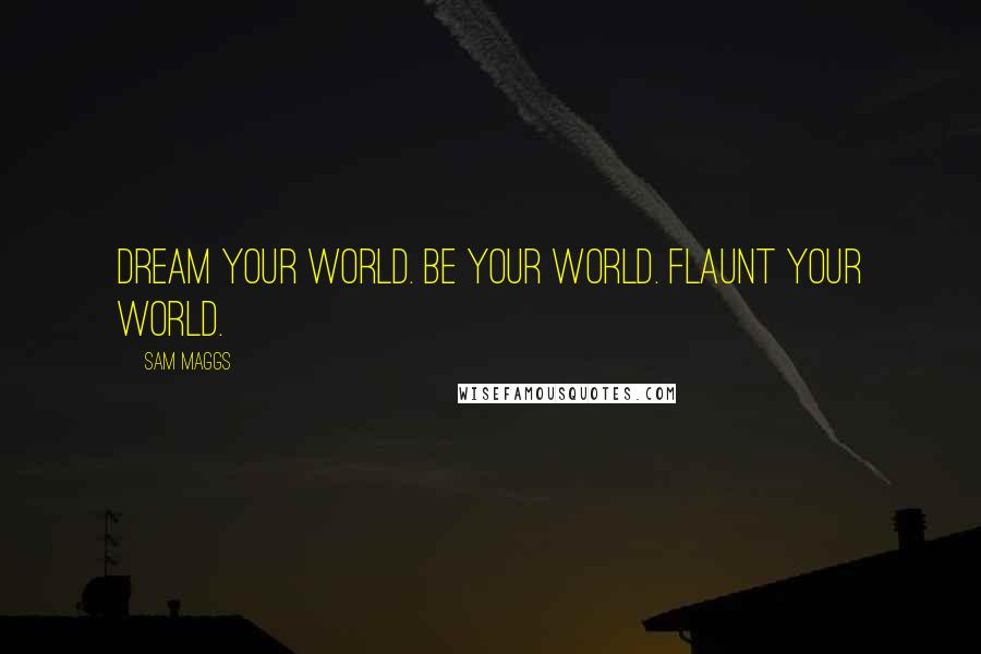 Sam Maggs quotes: Dream Your World. Be Your World. Flaunt Your World.