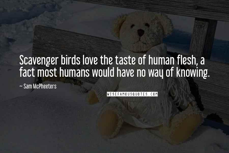Sam McPheeters quotes: Scavenger birds love the taste of human flesh, a fact most humans would have no way of knowing.