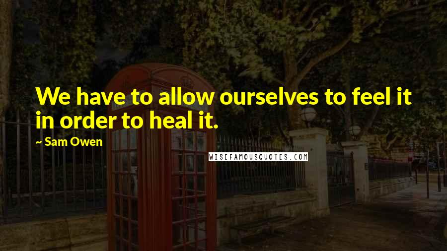 Sam Owen quotes: We have to allow ourselves to feel it in order to heal it.