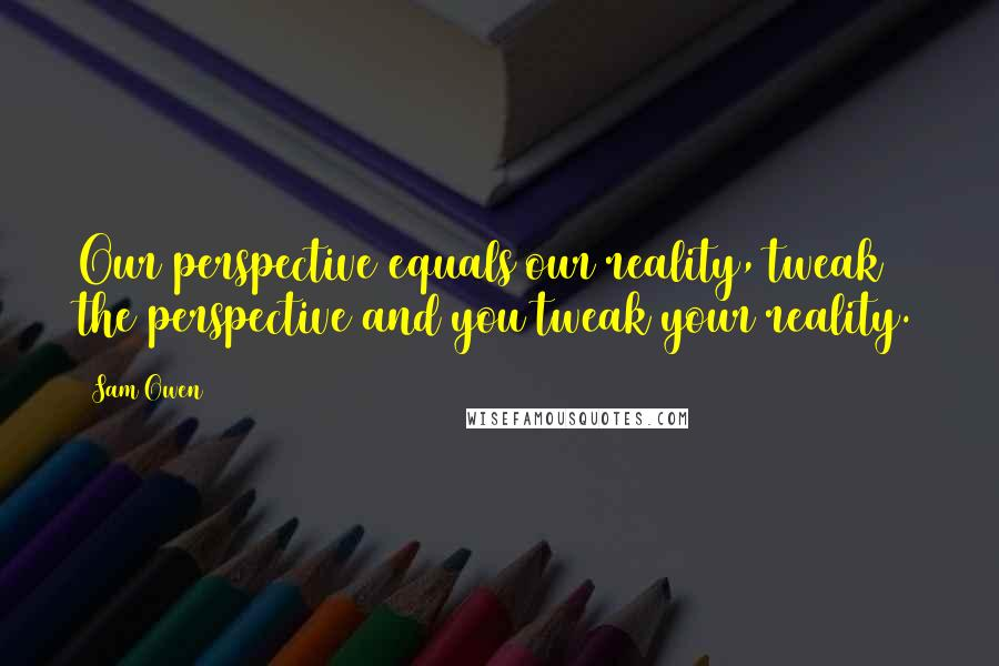 Sam Owen quotes: Our perspective equals our reality, tweak the perspective and you tweak your reality.