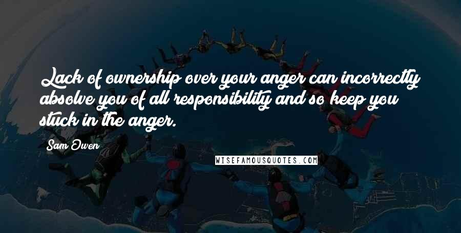 Sam Owen quotes: Lack of ownership over your anger can incorrectly absolve you of all responsibility and so keep you stuck in the anger.