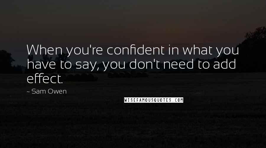 Sam Owen quotes: When you're confident in what you have to say, you don't need to add effect.