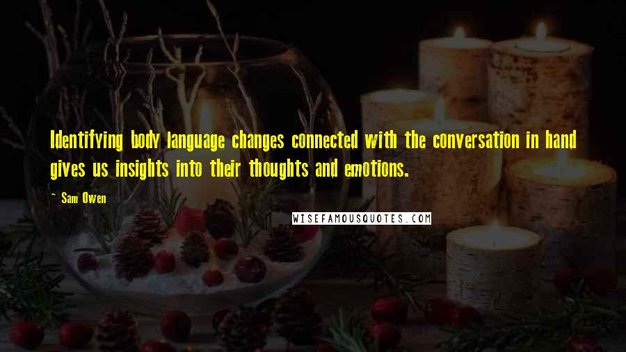 Sam Owen quotes: Identifying body language changes connected with the conversation in hand gives us insights into their thoughts and emotions.