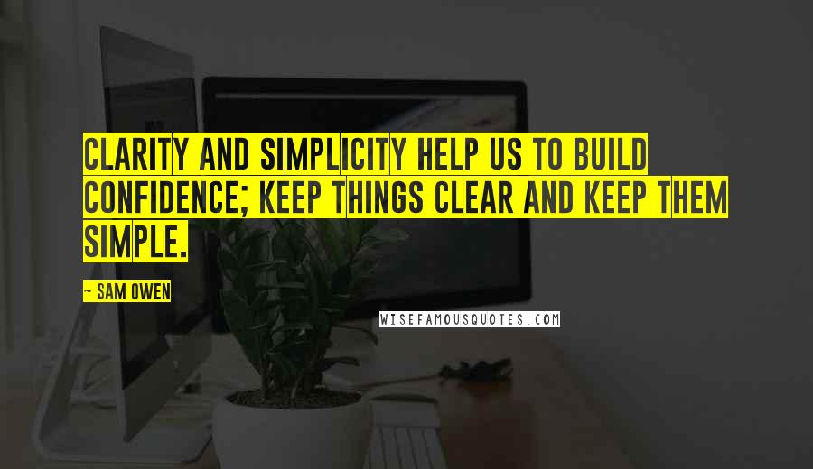 Sam Owen quotes: Clarity and simplicity help us to build confidence; keep things clear and keep them simple.