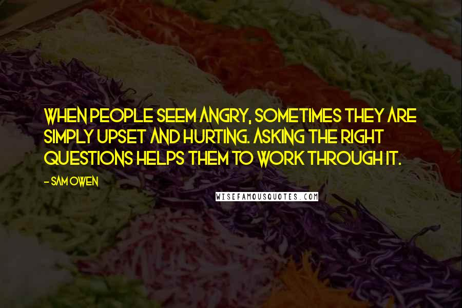 Sam Owen quotes: When people seem angry, sometimes they are simply upset and hurting. Asking the right questions helps them to work through it.