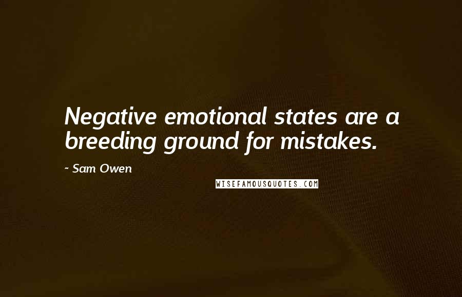 Sam Owen quotes: Negative emotional states are a breeding ground for mistakes.