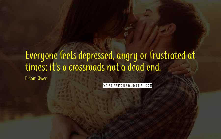 Sam Owen quotes: Everyone feels depressed, angry or frustrated at times; it's a crossroads not a dead end.