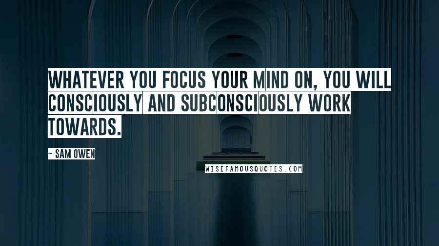 Sam Owen quotes: Whatever you focus your mind on, you will consciously and subconsciously work towards.