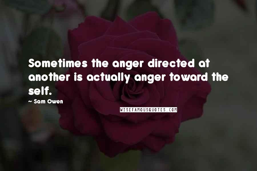 Sam Owen quotes: Sometimes the anger directed at another is actually anger toward the self.
