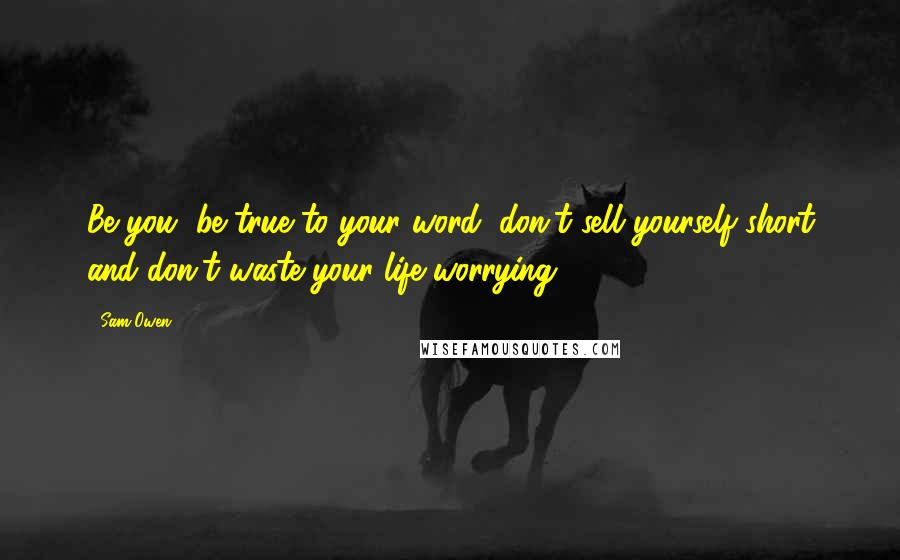 Sam Owen quotes: Be you, be true to your word, don't sell yourself short and don't waste your life worrying.