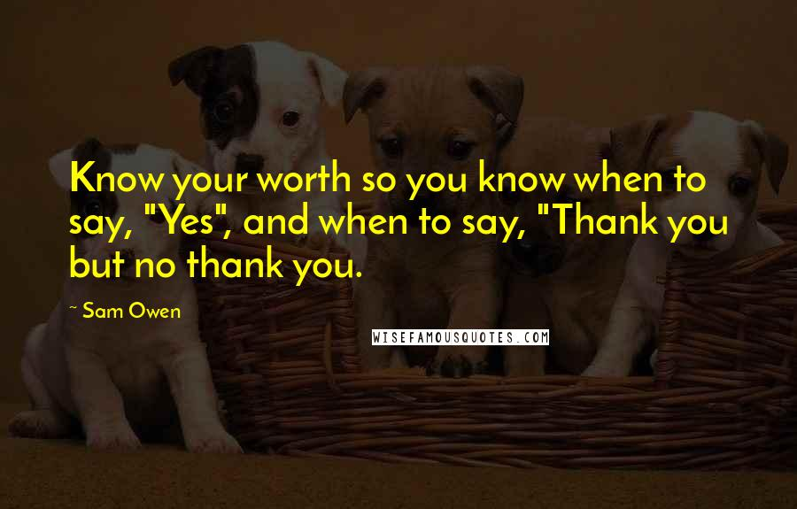"""Sam Owen quotes: Know your worth so you know when to say, """"Yes"""", and when to say, """"Thank you but no thank you."""
