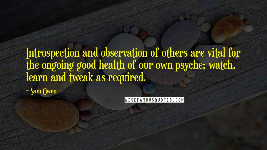 Sam Owen quotes: Introspection and observation of others are vital for the ongoing good health of our own psyche; watch, learn and tweak as required.