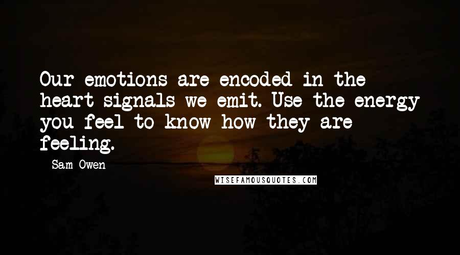 Sam Owen quotes: Our emotions are encoded in the heart signals we emit. Use the energy you feel to know how they are feeling.