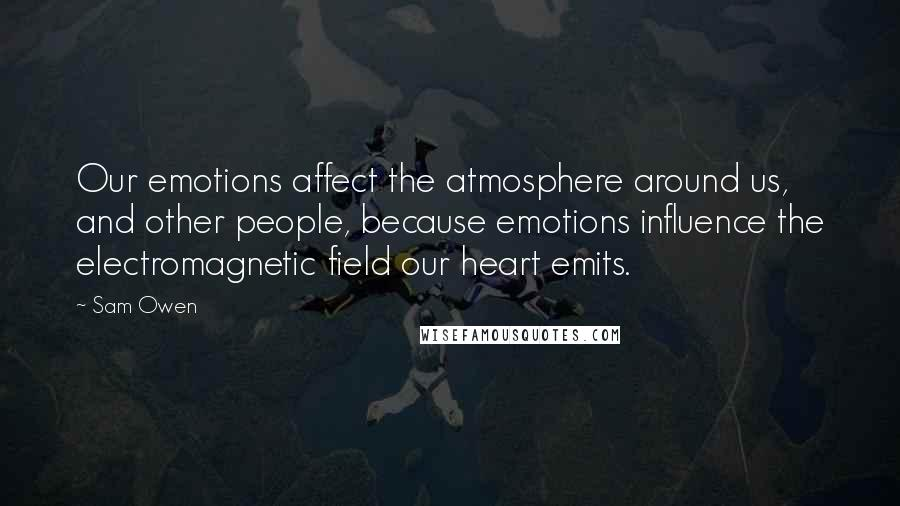 Sam Owen quotes: Our emotions affect the atmosphere around us, and other people, because emotions influence the electromagnetic field our heart emits.