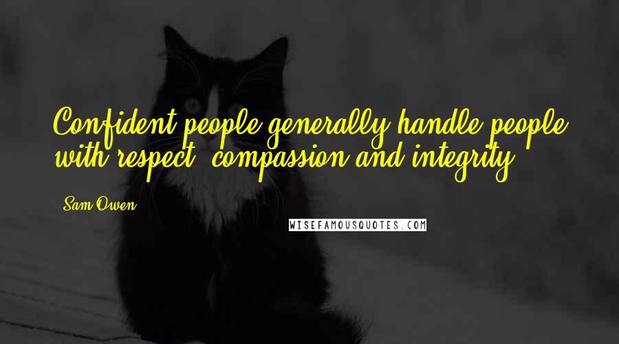 Sam Owen quotes: Confident people generally handle people with respect, compassion and integrity.