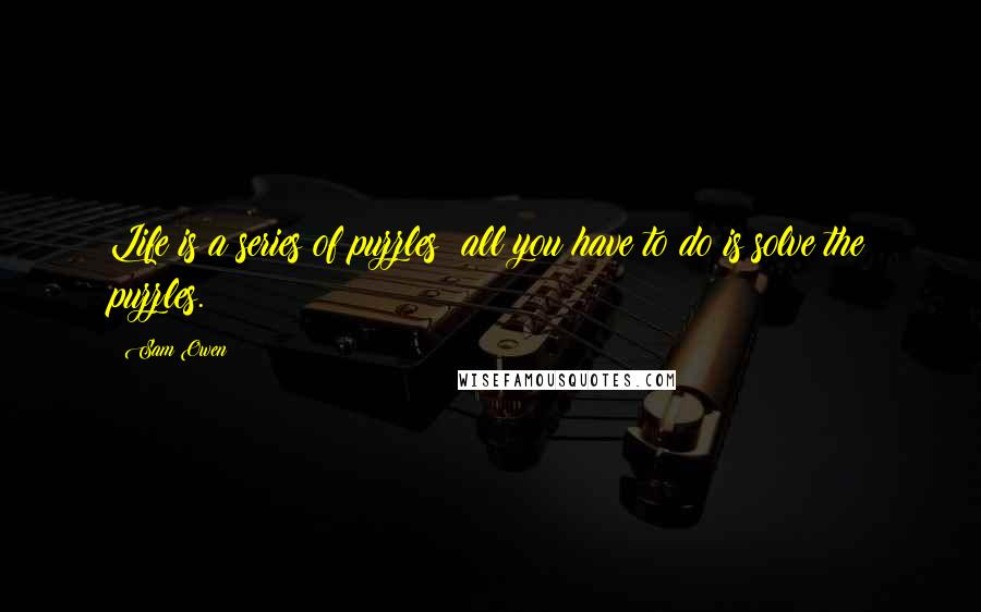 Sam Owen quotes: Life is a series of puzzles; all you have to do is solve the puzzles.