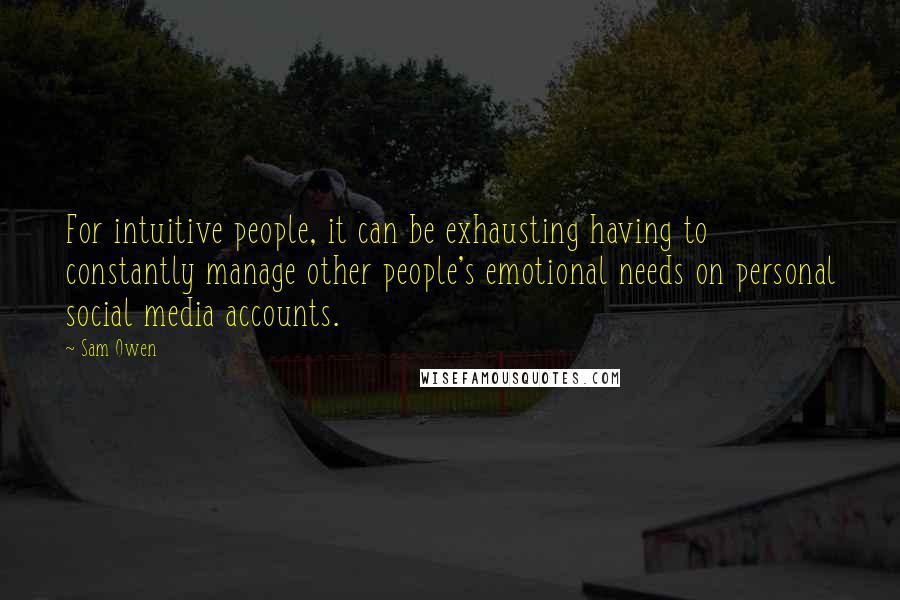 Sam Owen quotes: For intuitive people, it can be exhausting having to constantly manage other people's emotional needs on personal social media accounts.
