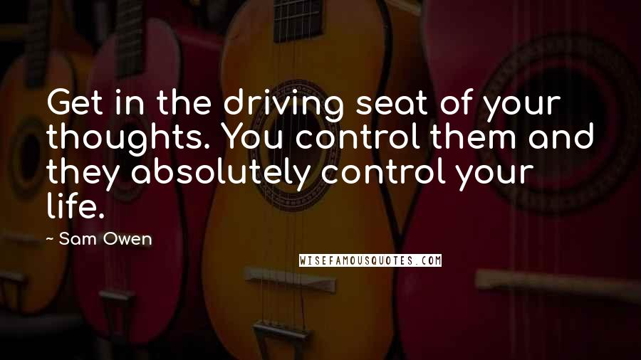 Sam Owen quotes: Get in the driving seat of your thoughts. You control them and they absolutely control your life.