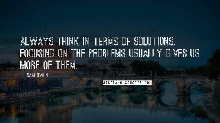 Sam Owen quotes: Always think in terms of solutions. Focusing on the problems usually gives us more of them.