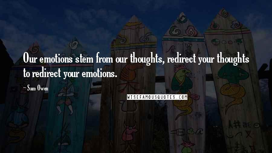 Sam Owen quotes: Our emotions stem from our thoughts, redirect your thoughts to redirect your emotions.