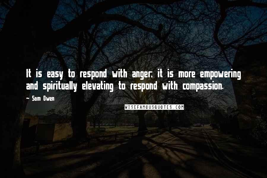 Sam Owen quotes: It is easy to respond with anger; it is more empowering and spiritually elevating to respond with compassion.