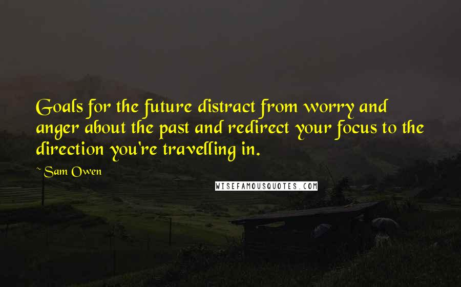 Sam Owen quotes: Goals for the future distract from worry and anger about the past and redirect your focus to the direction you're travelling in.