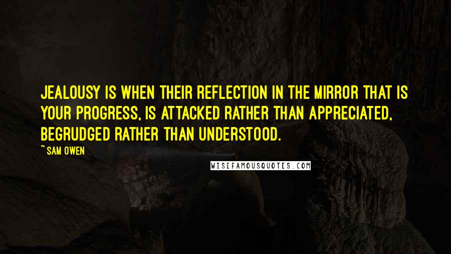 Sam Owen quotes: Jealousy is when their reflection in the mirror that is your progress, is attacked rather than appreciated, begrudged rather than understood.