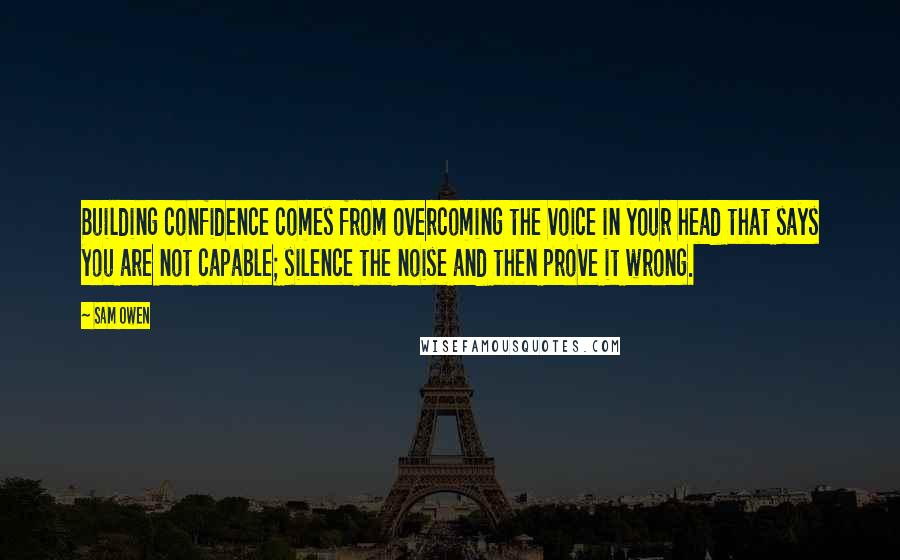 Sam Owen quotes: Building confidence comes from overcoming the voice in your head that says you are not capable; silence the noise and then prove it wrong.