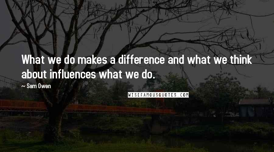 Sam Owen quotes: What we do makes a difference and what we think about influences what we do.