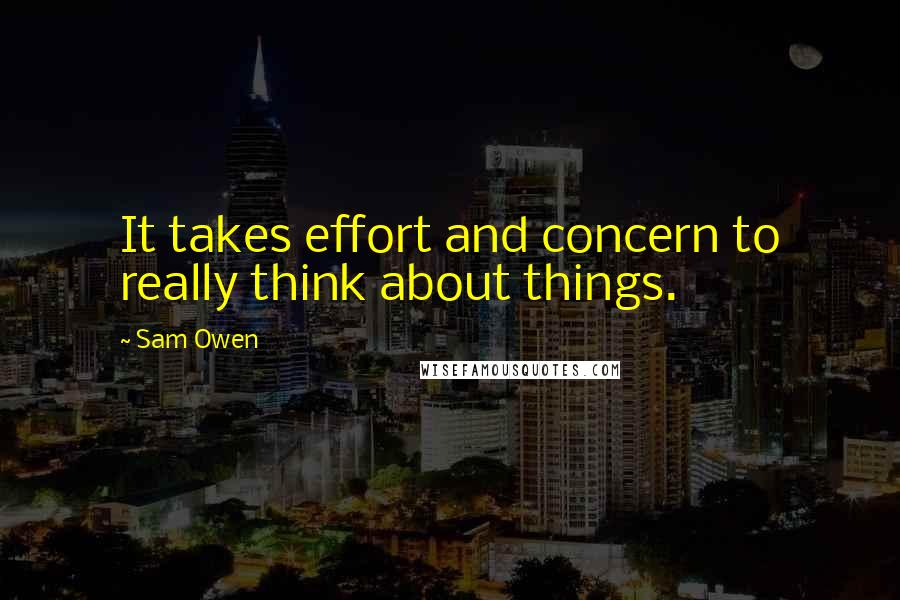 Sam Owen quotes: It takes effort and concern to really think about things.